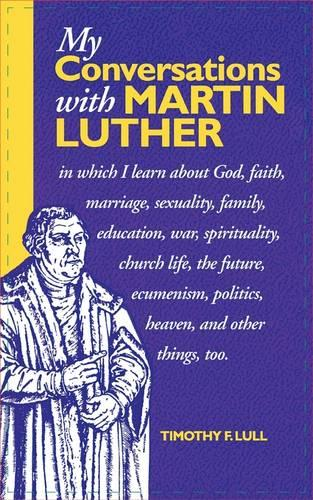 My Conversations with Martin Luther: In Which I Learn About God, Faith, Marriage, Sexuality, Family, Education, War, Spirituality, Church Life, the Future, Heaven and Hell and Other Things Too (Paperback)