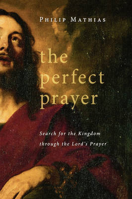 The Perfect Prayer: Search for the Kingdom Through the Lord's Prayer (Hardback)