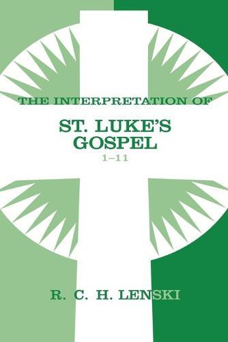 Interpretation of St.Luke's Gospel: 1-11 v. 1 - Lenski's Commentary on the New Testament (Paperback)