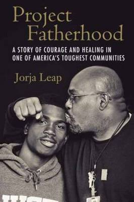 Project Fatherhood: A Story of Courage and Healing in One of America's Toughest Communities (Hardback)