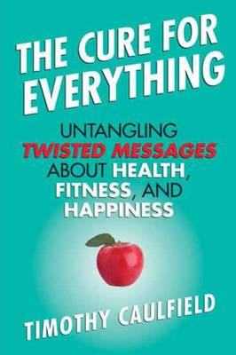The Cure for Everything: Untangling Twisted Messages About Health, Fitness, and Happiness (Hardback)