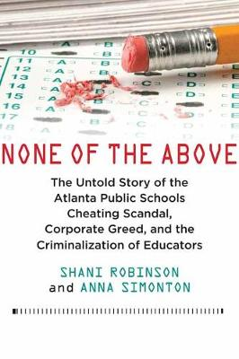 None of the Above: The Untold Story of the Atlanta Public Schools Cheating Scandal, Corporate Greed, and the Criminalization of Educators (Hardback)