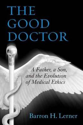The Good Doctor: A Father, a Son, and the Evolution of Medical Ethics (Hardback)