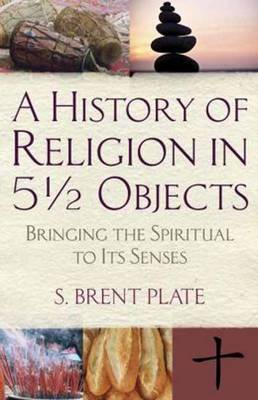 A History of Religion in 5 1/2 Objects: Bringing the Spiritual to its Senses (Paperback)