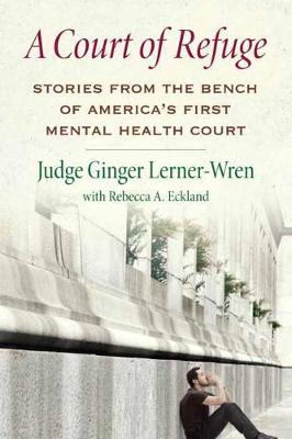 A Court of Refuge: Stories from the Bench of America's First Mental Health Court (Hardback)