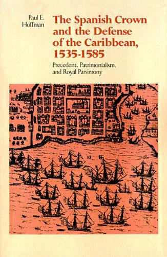 The Spanish Crown and the Defense of the Caribbean, 1535--1585: Precedent, Patrimonialism, and Royal Parsimony (Paperback)
