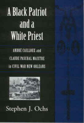 A Black Patriot and a White Priest: Andre Cailloux and Claude Paschal Maistre in Civil War New Orleans - Conflicting Worlds S.: New Dimensions of the American Civil War (Hardback)