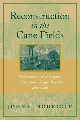 Reconstruction in the Cane Fields: From Slavery to Free Labor in Louisiana's Sugar Parishes, 1862-1880 (Paperback)