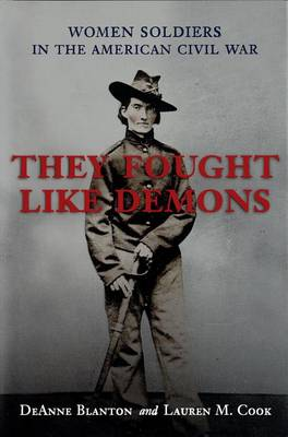 They Fought Like Demons: Women Soldiers in the American Civil War - Conflicting Worlds S.: New Dimensions of the American Civil War (Hardback)
