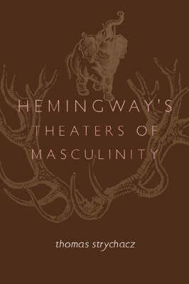 Hemingway's Theaters of Masculinity (Hardback)