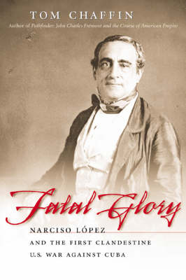 Fatal Glory: Narciso Lopez and the First Clandestine U.S. War against Cuba (Paperback)