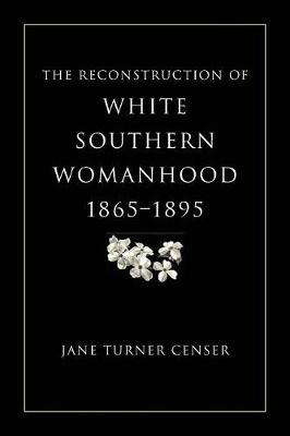 The Reconstruction of White Southern Womanhood, 1865-1895 (Paperback)