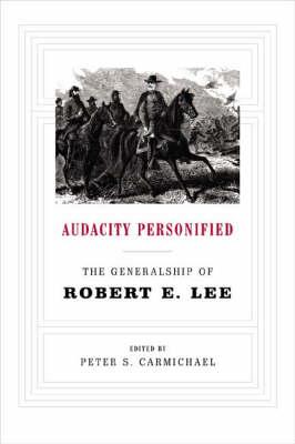 Audacity Personified: The Generalship of Robert E. Lee (Hardback)