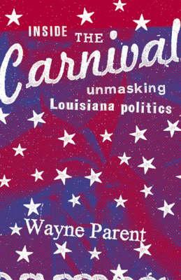 Inside the Carnival: Unmasking Louisiana Politics (Hardback)