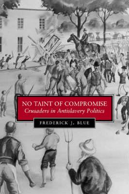 No Taint of Compromise: Crusaders in Antislavery Politics - Antislavery, Abolition & the Atlantic World S. (Hardback)