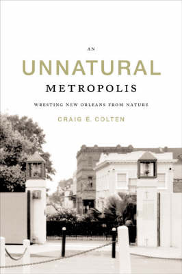 An Unnatural Metropolis: Wresting New Orleans from Nature (Hardback)