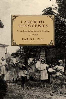 Labor of Innocents: Forced Apprenticeship in North Carolina, 1715-1919 (Hardback)