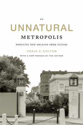 An Unnatural Metropolis: Wresting New Orleans from Nature (Paperback)