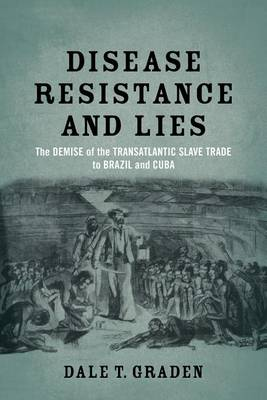 Disease, Resistance, and Lies: The Demise of the Transatlantic Slave Trade to Brazil and Cuba (Paperback)