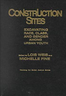 Construction Sites: Excavating Race, Class, and Gender among Urban Youth - Teaching for Social Justice Series (Hardback)