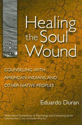 Healing the Soul Wound: Counseling with American Indians and Other Native Peoples - Multicultural Foundations of Counseling & Psychology S. (Hardback)