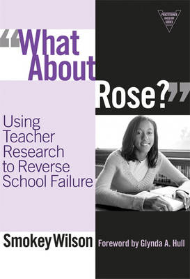What About Rose?: Using Teacher Research to Reverse School Failure - Practitioner Inquiry Series (Paperback)