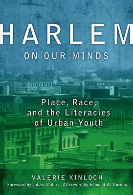 Harlem on Our Minds: Place, Race, and the Literacies of Urban Youth - Language and Literacy Series (Hardback)