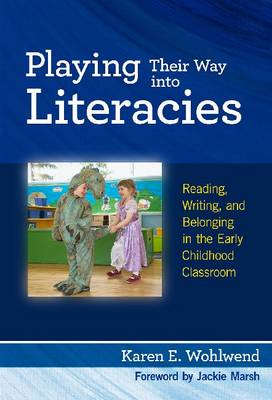 Playing Their Way into Literacies: Reading, Writing and Belonging in the Early Childhood Classroom (Hardback)
