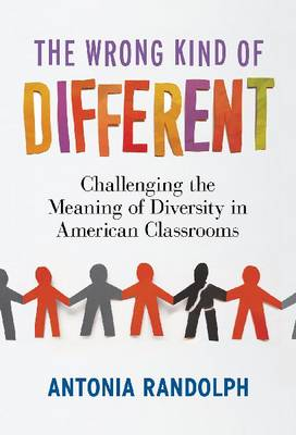 The Wrong Kind of Different: Challenging the Meaning of Diversity in American Classrooms (Hardback)