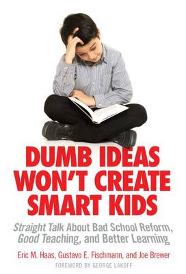 Dumb Ideas Won't Create Smart Kids: Straight Talk About Bad School Reform, Good Teaching, and Better Learning (Paperback)