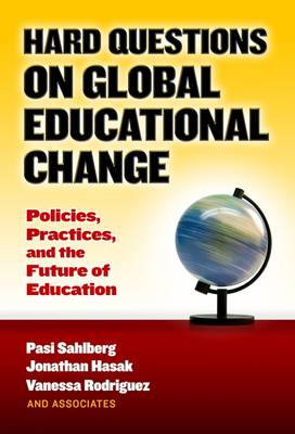 Hard Questions on Global Educational Change: Policies, Practices, and the Future of Education (Hardback)