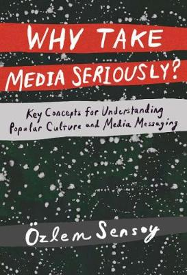 Why Take Media Seriously?: Key Concepts for Understanding Popular Culture and Media Messaging (Hardback)