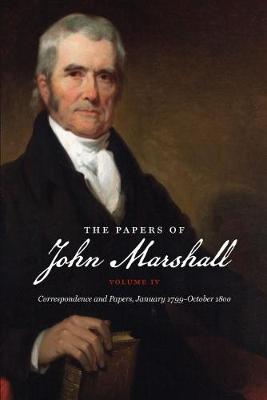 The Papers of John Marshall: Vol. IV: Correspondence and Papers, January 1799-October 1800 - Published for the Omohundro Institute of Early American History and Culture, Williamsburg, Virginia (Hardback)