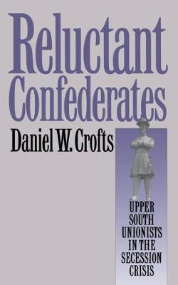Reluctant Confederates: Upper South Unionists in the Secession Crisis (Hardback)