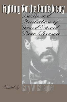 Fighting for the Confederacy: Personal Recollections of General Edward Porter Alexander (Hardback)