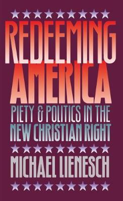 Redeeming America: Piety and Politics in the New Christian Right (Hardback)