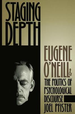 Staging Depth: Eugene O'neill and the Politics of Psychological Discourse - Cultural Studies of the United States (Hardback)