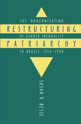 Restructuring Patriarchy: The Modernization of Gender Inequality in Brazil, 1914-1940 (Hardback)