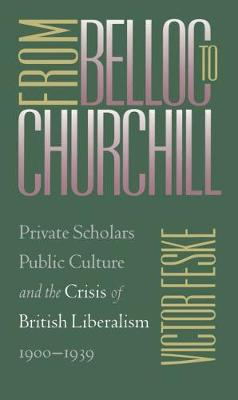 From Belloc to Churchill: Private Scholars, Public Culture, and the Crisis of British Liberalism, 1900-1939 (Hardback)