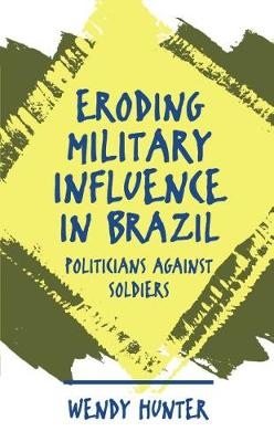 Eroding Military Influence in Brazil: Politicians Against Soldiers (Hardback)
