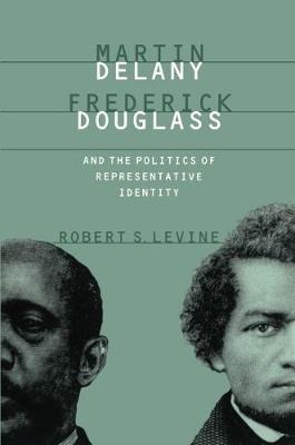 Martin Delany, Frederick Douglass, and the Politics of Representative Identity (Hardback)