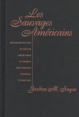Les Sauvages Americans: Representations of Native Americans in French and English Colonial Literature (Hardback)