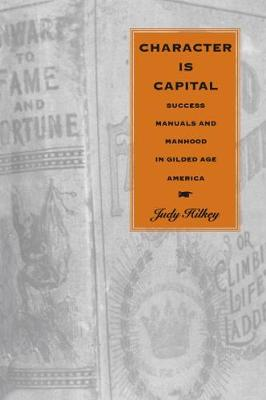 Character Is Capital: Success Manuals and Manhood in Gilded Age America (Hardback)