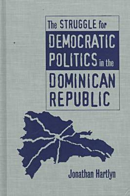 The Struggle for Democratic Politics in the Dominican Republic - H. Eugene and Lillian Youngs Lehman Series (Hardback)