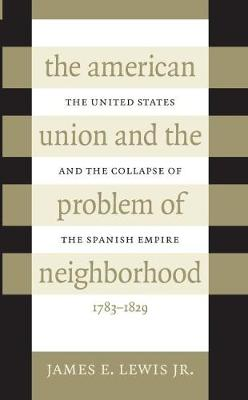 The American Union and the Problem of Neighborhood: The United States and the Collapse of the Spanish Empire, 1783-1829 (Hardback)