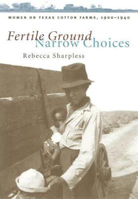 Fertile Ground, Narrow Choices: Women on Texas Cotton Farms, 1900-1940 - Studies in Rural Culture (Hardback)