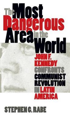 The Most Dangerous Area in the World: John F. Kennedy Confronts Communist Revolution in Latin America (Hardback)
