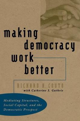 Making Democracy Work Better: Mediating Structures, Social Capital, and the Democratic Prospect (Hardback)