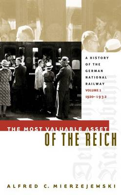 The Most Valuable Asset of the Reich: A History of the German National Railway Volume 1, 1920-1932 (Hardback)