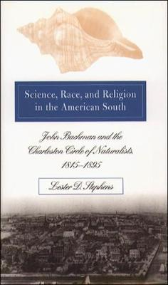 Science, Race, and Religion in the American South: John Bachman and the Charleston Circle of Naturalists, 1815@-1895 (Hardback)